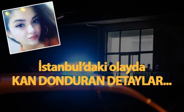 İstanbul'daki olayda kan donduran detaylar!
