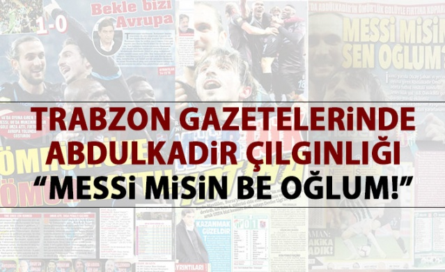 """Trabzon Gazetelerinde Abdulkadir çılgınlığı : """"Messi misin be oğlum!"""""""