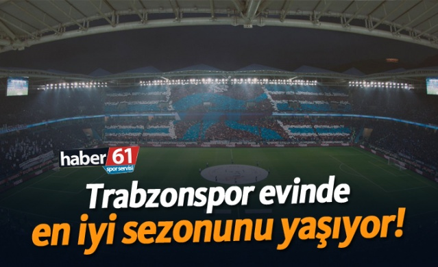 Trabzonspor evinde en iyi sezonunu yaşıyor!