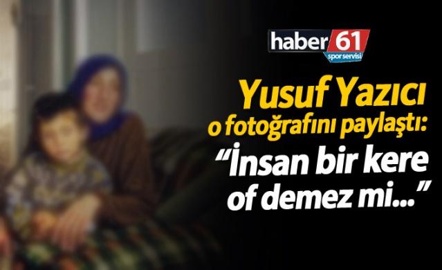 """Yusuf Yazıcı: """"İnsan bir kere of demez mi..."""""""