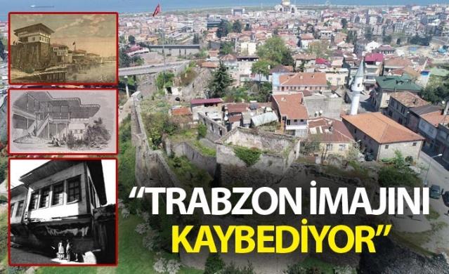 """""""Trabzon'un tarihi Osmanlı kenti imajı hızla yok oluyor"""""""