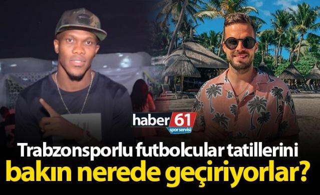 Trabzonsporlu futbolcular tatillerini bakın nerede geçiriyorlar?