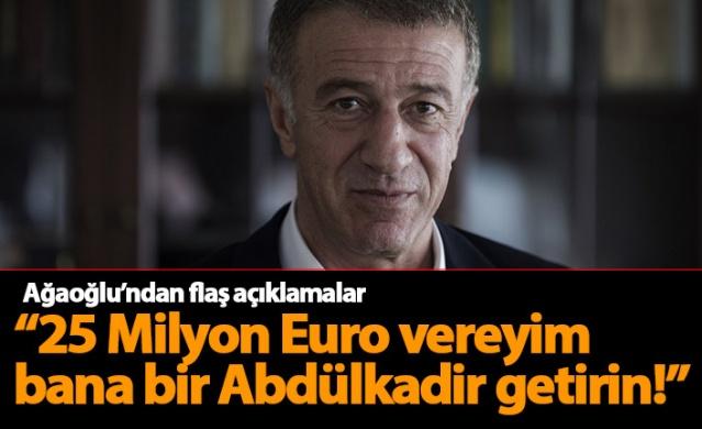 Ağaoğlu: 25 Milyon Euro vereyim bana bir Abdülkadir getirin