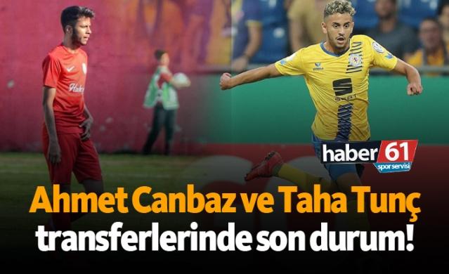 Ahmet Canbaz ve Taha Tunç transferlerinde son durum!
