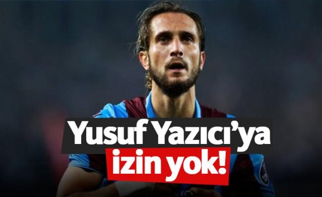 Trabzonspor'da Yusuf Yazıcı'ya izin yok