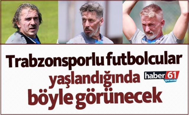 Trabzonsporlu futbolcular yaşlandığında böyle görünecek