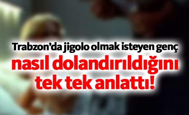 Trabzon'da jigolo olmak istedi, nasıl dolandırıldığını tek tek anlattı