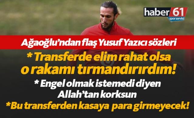 Trabzonspor Başkanı Ahmet Ağaoğlu'ndan Yusuf Yazıcı hakkında çarpıcı açıklamalar yaptı.