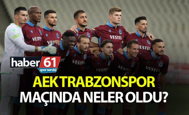 AEK Trabzonspor maçında neler oldu?