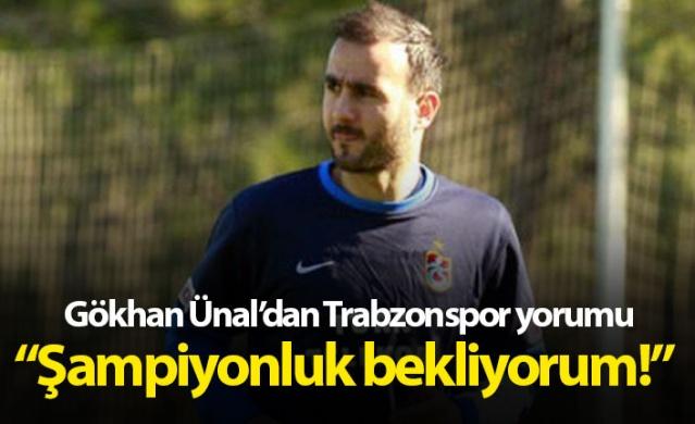 Gökhan Ünal'dan Trabzonspor yorumu: Şampiyonluk bekliyorum