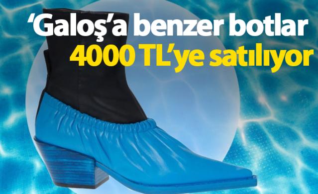 'Galoş'a benzer botlar 4000 TL'ye satılıyor