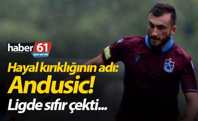 Trabzonspor'da hayal kırıklığının adı : Andusic
