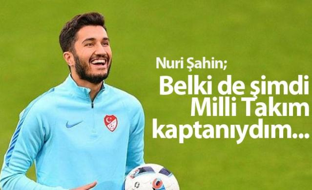 Nuri Şahin: Belki de şimdi milli takım kaptanıydım...