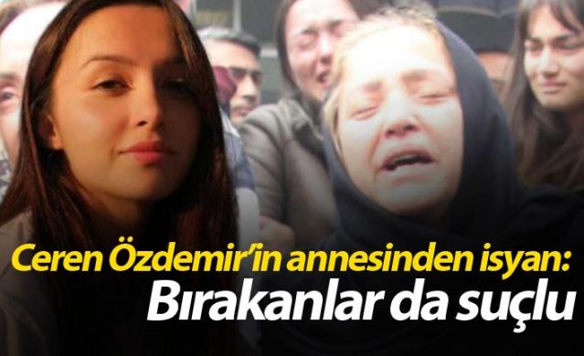 Ceren Özdemir'in annesinden isyan: Bırakanlar da suçlu