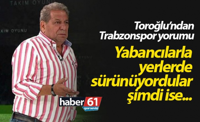 Erman Toroğlu: Trabzonspor yabancılarla yerlerde sürünüyordu şimdi ise...