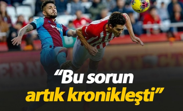 """""""Trabzonspor'da bu sorun kronikleşti"""""""