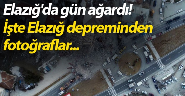 Elazığ'da gün ağardı! İşte Elazığ depreminden fotoğraflar...