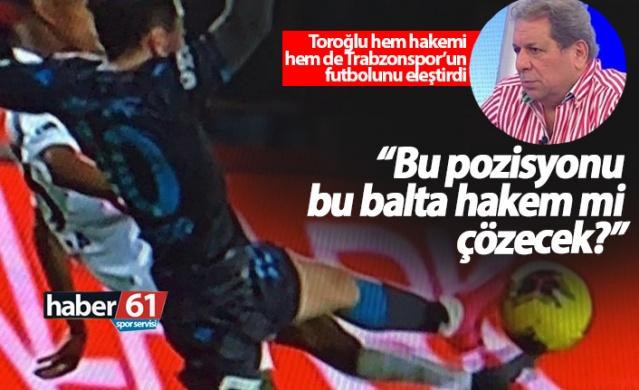Toroğlu'ndan Trabzonspor maçının hakemine: Balta!