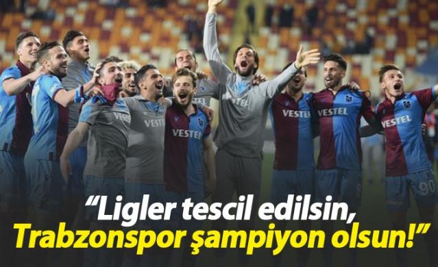 """""""Ligler tescil edilsin, Trabzonspor şampiyon ilan edilsin"""""""
