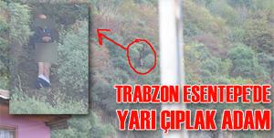 Trabzon Boztepe'de yarı çıplak bir tarzan