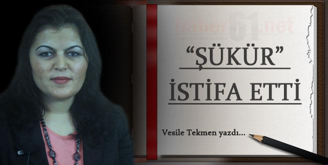 """ŞÜKÜR"" İSTİFA ETTİ"