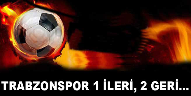 Trabzonspor 1 ileri, 2 geri...