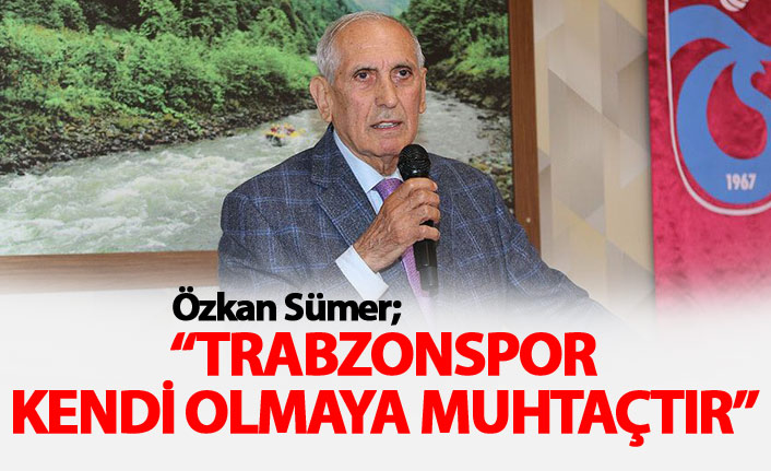 Sümer: Trabzonspor kendi olmaya muhtaçtır