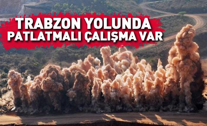 Dikkkat! Trabzon yolunda patlatmalı çalışma yapılacak