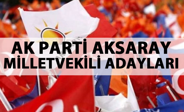 Aksaray AK Parti milletvekili adayları listesi...