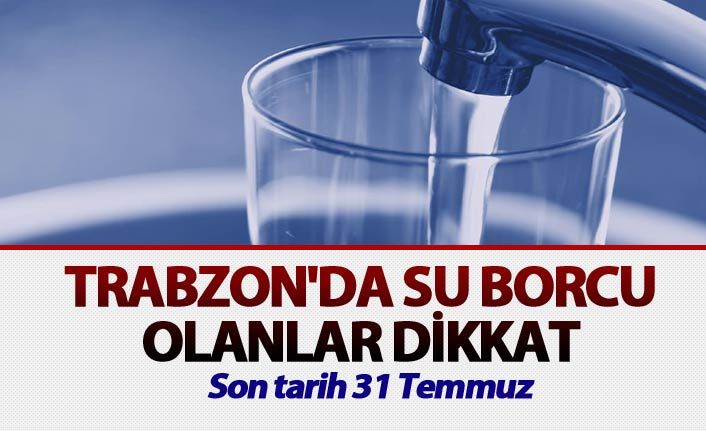 Trabzon'da su borcu olanlar dikkat - Son tarih 31 Temmuz