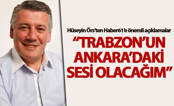 """Hüseyin Örs: """"Trabzon'un Ankara'daki sesi olacağım"""""""