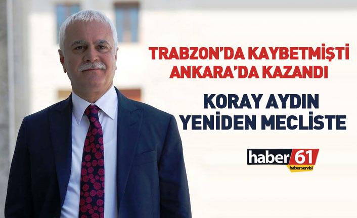 Trabzon'da kaybetti, Ankara'da kazandı... Koray Aydın yeniden Mecliste