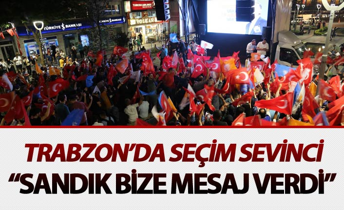 "Trabzon'da seçim sevinci - ""Sandık bize mesaj verdi"""