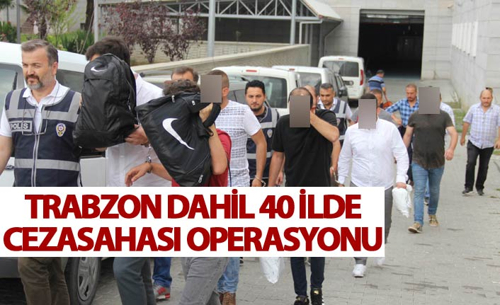 Trabzon dahil 40 ilde Ceza sahası operasyonu