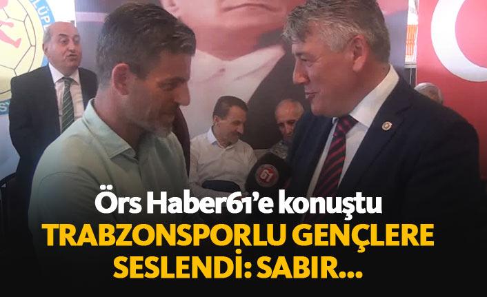 Hüseyin Örs'ten Trabzonsporlu gençlere tavsiye: Sabır