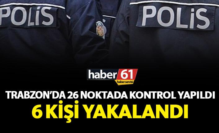 Trabzon'da 26 noktada kontrol yapıldı 6 kişi yakalandı!
