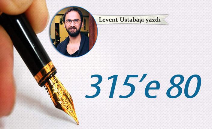 Levent Ustabaşı yazdı - 315'e 80
