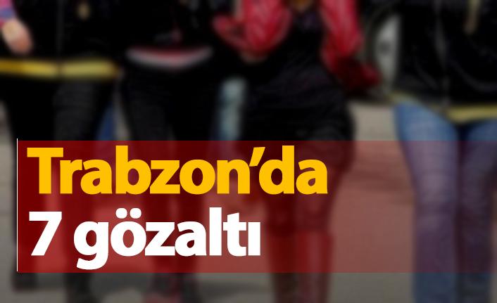 Trabzon'da 7 gözaltı