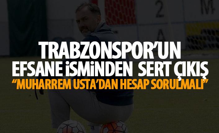 Trabzonspor'un efsane isminden bomba açıklama : Muharrem Usta'dan hesap sorulmalı