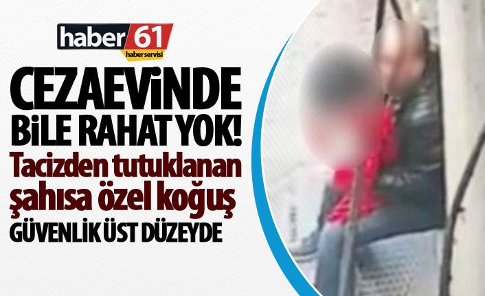 Trabzon'da tacizden gözaltına alınan şahıs için ceza evinde özel önlem!