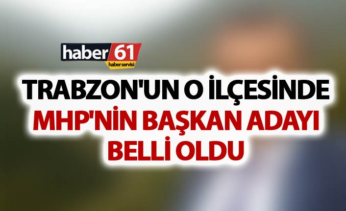 Trabzon'un o ilçesinde MHP'nin Başkan aday belli oldu