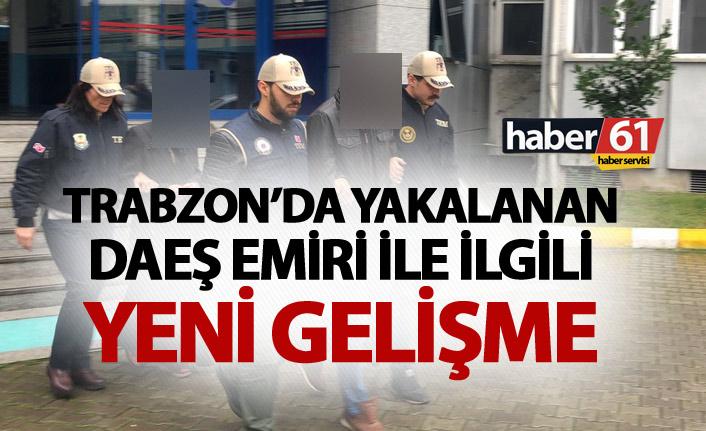 Trabzon'da yakalanan DAEŞ Emiri ile ilgili yeni gelişme