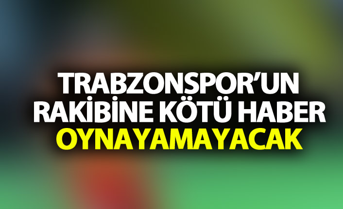 Trabzonspor'un rakibine kötü haber