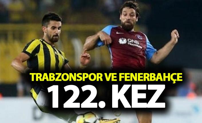 Trabzonspor ve Fenerbahçe 122. randevuda