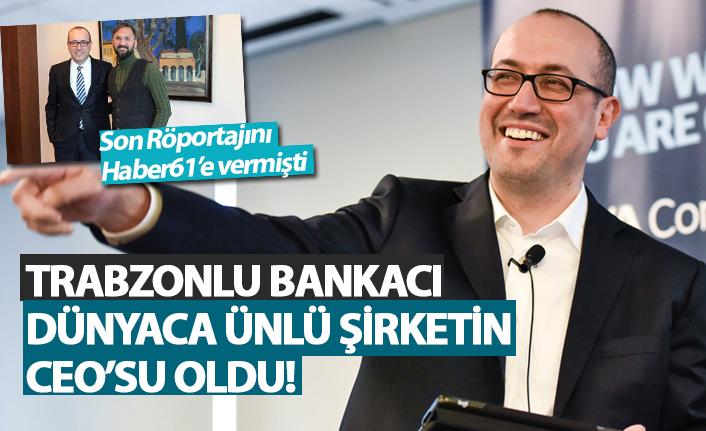 Trabzonlu Bankacı Dünyaca ünlü şirketin CEO'su oldu!