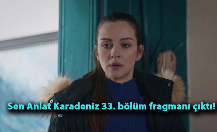Sen Anlat Karadeniz 33. bölüm fragmanı çıktı!