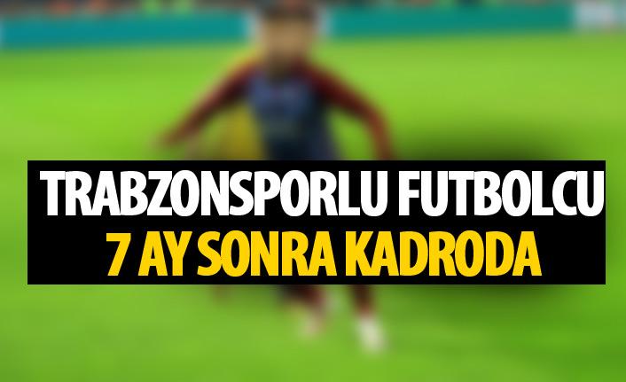 Trabzonsporlu futbolcu 7 ay sonra kadroda