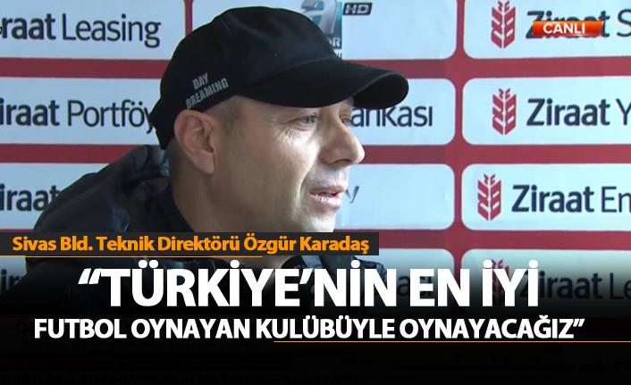 """Karadaş: """" Türkiye'nin en iyi futbol oynayan takımıyla oynayacağız"""""""