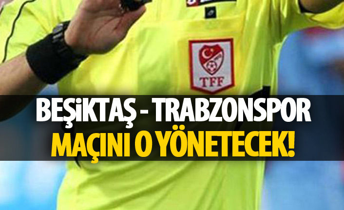 Beşiktaş Trabzonspor maçını o yönetecek