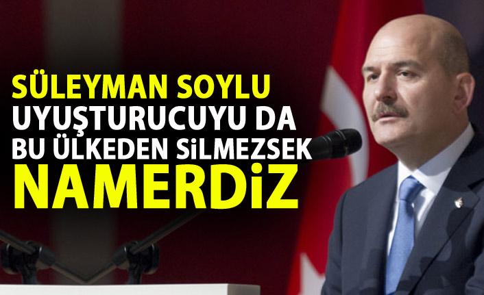 Süleyman Soylu: Uyuşturucuyu da bu ülkeden silmezsek namerdiz